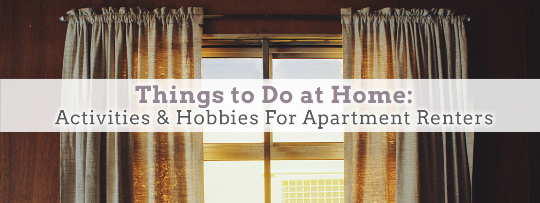 Things to Do at Home: Activities & Hobbies For Apartment Rente